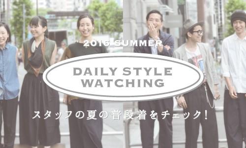 DAILY STYLE WATCHING<br>スタッフの夏の普段着をチェック!