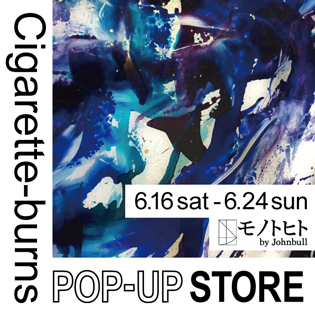 【Cigarette-burns】POP-UP STORE at モノトヒト by Johnbull